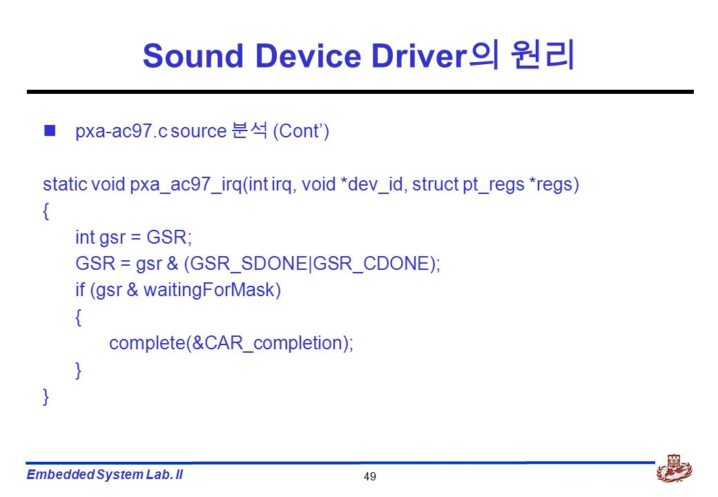 Embedded System Lab. II 49 Sound Device Driver 의 원리 pxa-ac97.c source 분석 (Cont') static void pxa_ac97_irq(int irq, void *dev_id, struct pt_regs *regs)