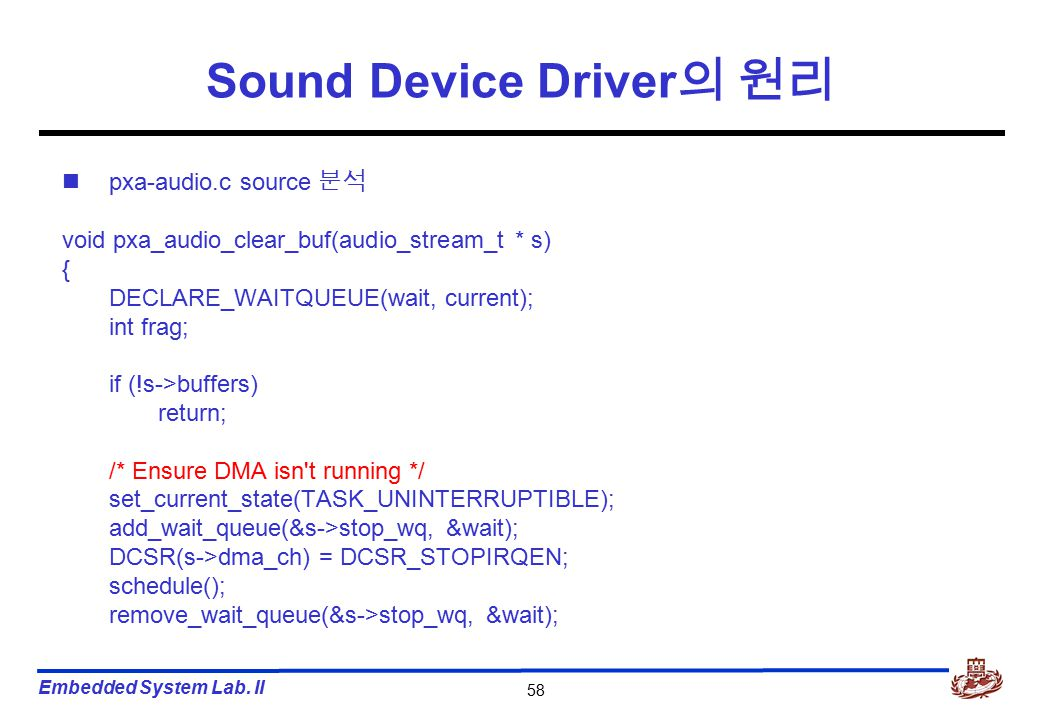 Embedded System Lab. II 58 Sound Device Driver 의 원리 pxa-audio.c source 분석 void pxa_audio_clear_buf(audio_stream_t * s) { DECLARE_WAITQUEUE(wait, curre