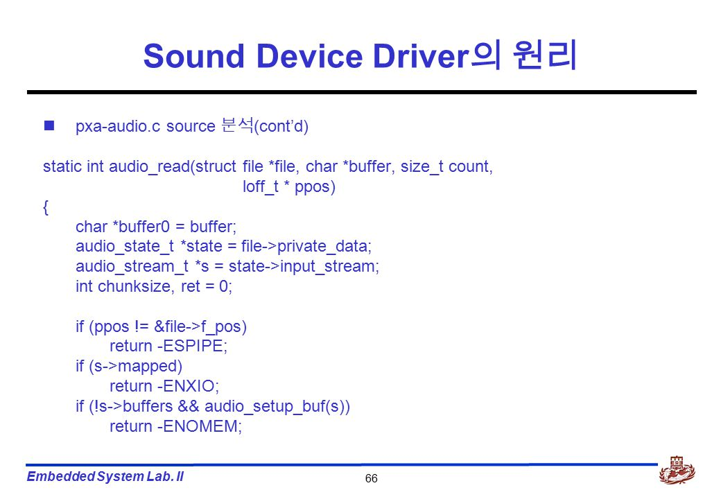 Embedded System Lab. II 66 Sound Device Driver 의 원리 pxa-audio.c source 분석 (cont'd) static int audio_read(struct file *file, char *buffer, size_t count