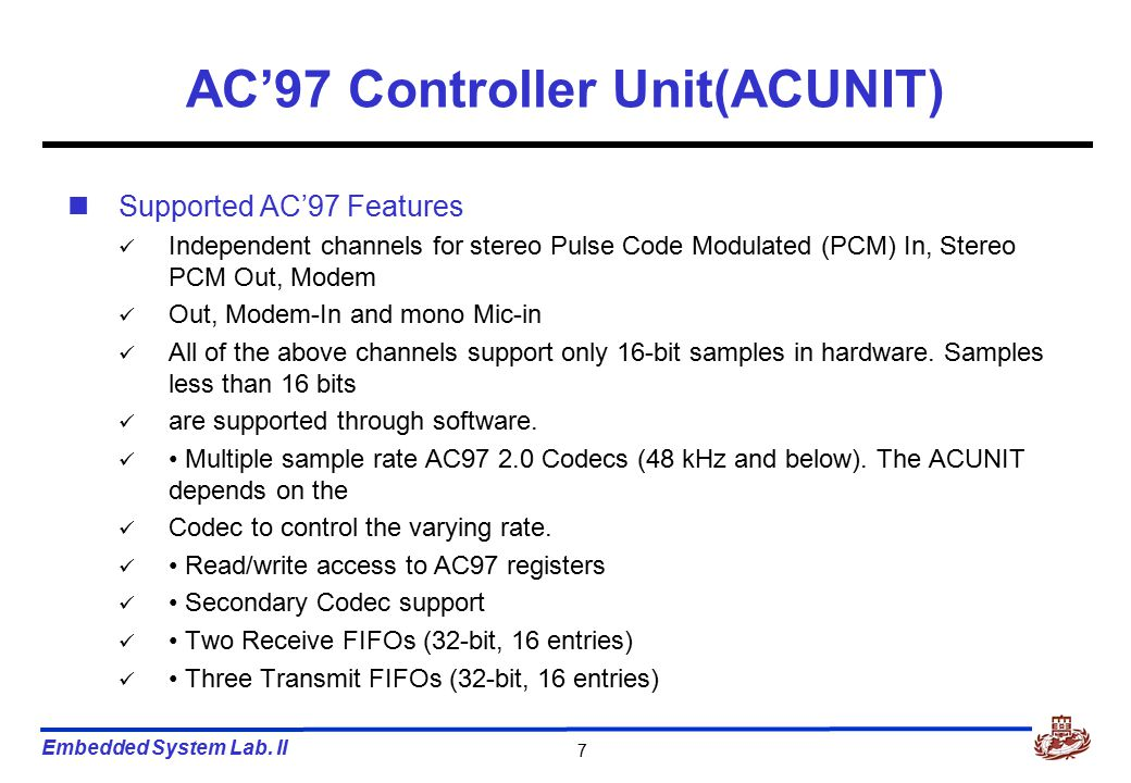 Embedded System Lab. II 7 AC'97 Controller Unit(ACUNIT) Supported AC'97 Features Independent channels for stereo Pulse Code Modulated (PCM) In, Stereo