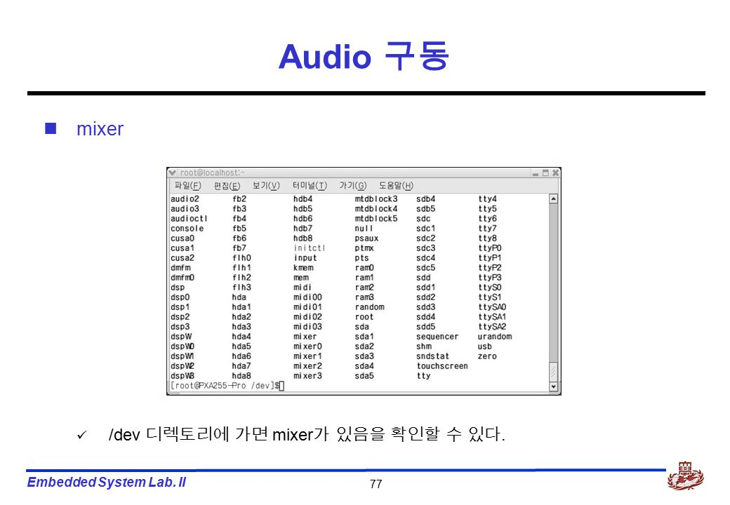 Embedded System Lab. II 77 Audio 구동 mixer /dev 디렉토리에 가면 mixer 가 있음을 확인할 수 있다.