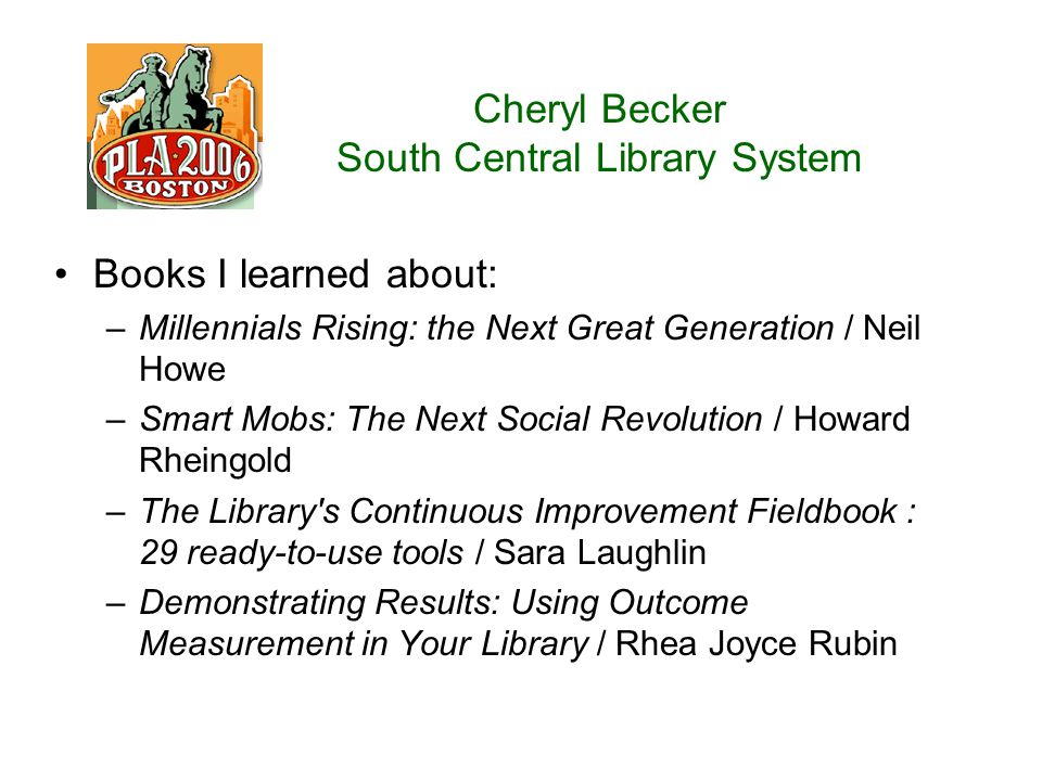Cheryl Becker South Central Library System Books I learned about: –Millennials Rising: the Next Great Generation / Neil Howe –Smart Mobs: The Next Social Revolution / Howard Rheingold –The Library s Continuous Improvement Fieldbook : 29 ready-to-use tools / Sara Laughlin –Demonstrating Results: Using Outcome Measurement in Your Library / Rhea Joyce Rubin
