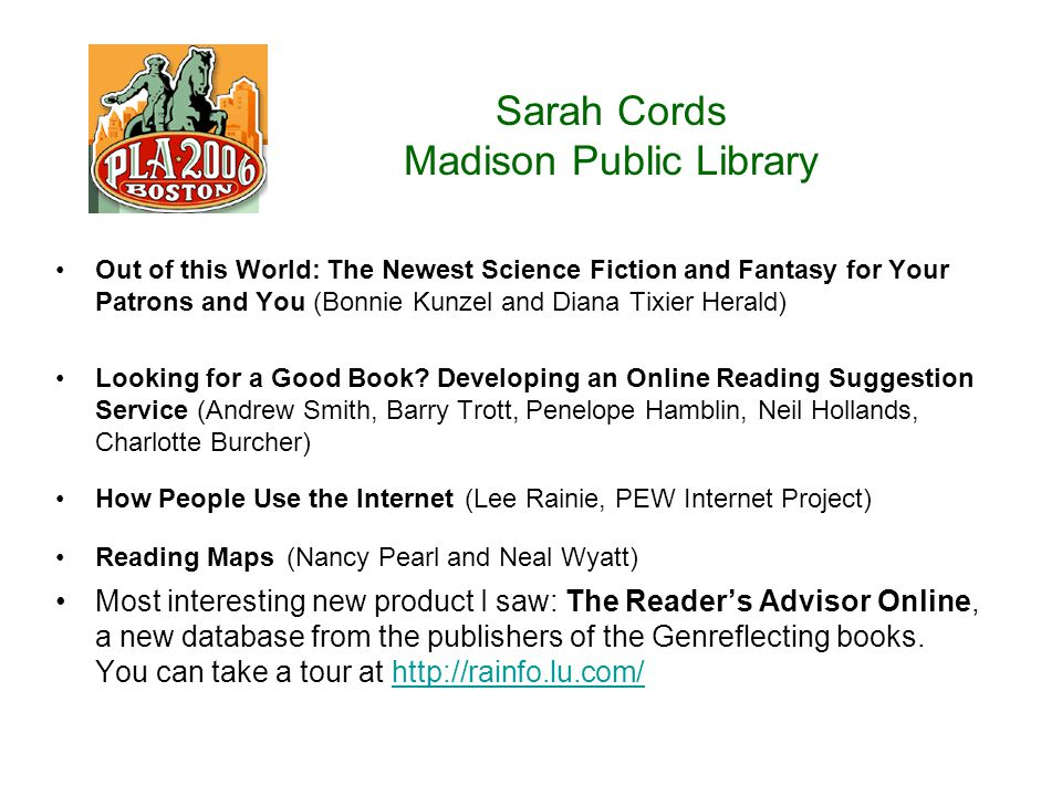 Sarah Cords Madison Public Library Out of this World: The Newest Science Fiction and Fantasy for Your Patrons and You (Bonnie Kunzel and Diana Tixier Herald) Looking for a Good Book.