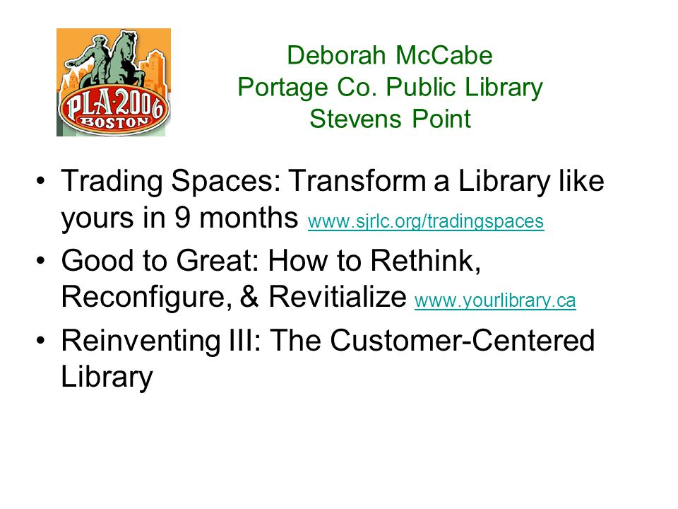 Deborah McCabe Portage Co. Public Library Stevens Point Trading Spaces: Transform a Library like yours in 9 months www.sjrlc.org/tradingspaces www.sjr