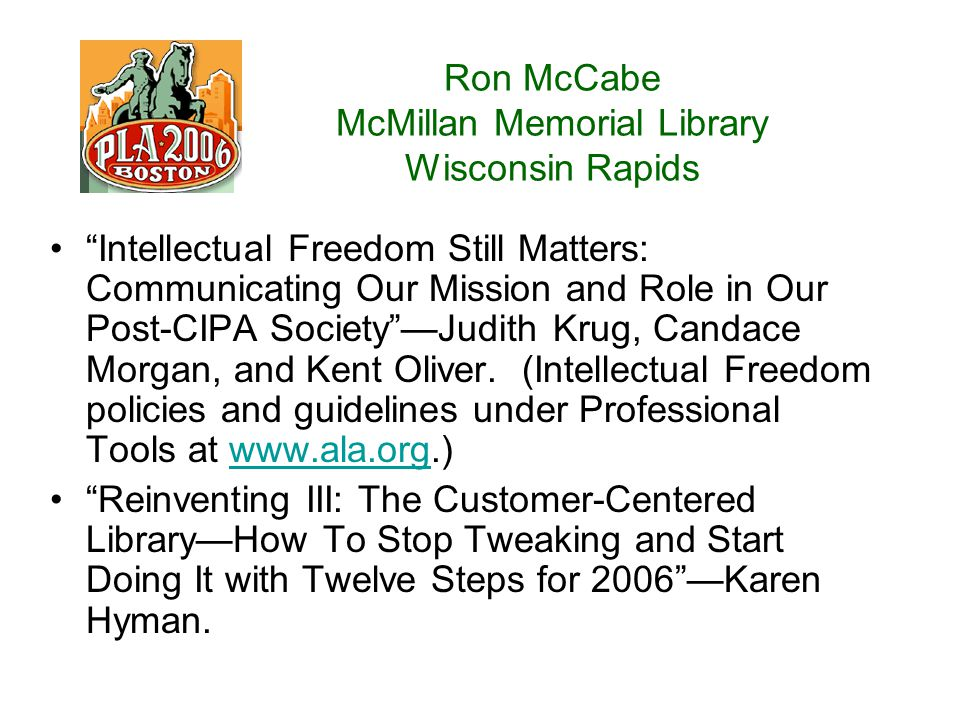 Ron McCabe McMillan Memorial Library Wisconsin Rapids Intellectual Freedom Still Matters: Communicating Our Mission and Role in Our Post-CIPA Society —Judith Krug, Candace Morgan, and Kent Oliver.