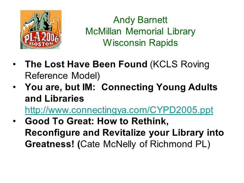 Andy Barnett McMillan Memorial Library Wisconsin Rapids The Lost Have Been Found (KCLS Roving Reference Model) You are, but IM: Connecting Young Adults and Libraries http://www.connectingya.com/CYPD2005.ppt http://www.connectingya.com/CYPD2005.ppt Good To Great: How to Rethink, Reconfigure and Revitalize your Library into Greatness.