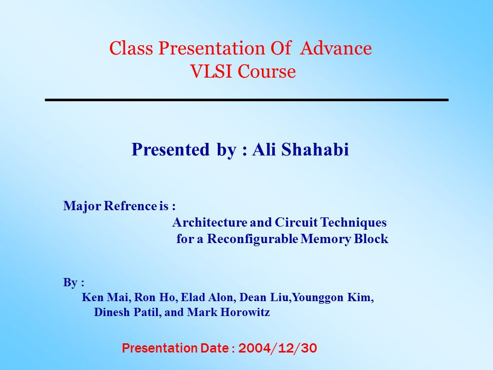 Class Presentation Of Advance VLSI Course Presented by : Ali Shahabi Major Refrence is : Architecture and Circuit Techniques for a Reconfigurable Memory Block Presentation Date : 2004/12/30 By : Ken Mai, Ron Ho, Elad Alon, Dean Liu,Younggon Kim, Dinesh Patil, and Mark Horowitz
