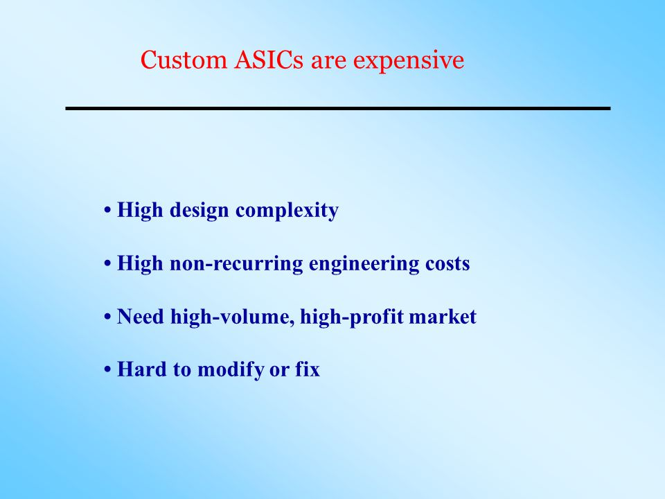 High design complexity High non-recurring engineering costs Need high-volume, high-profit market Hard to modify or fix Custom ASICs are expensive