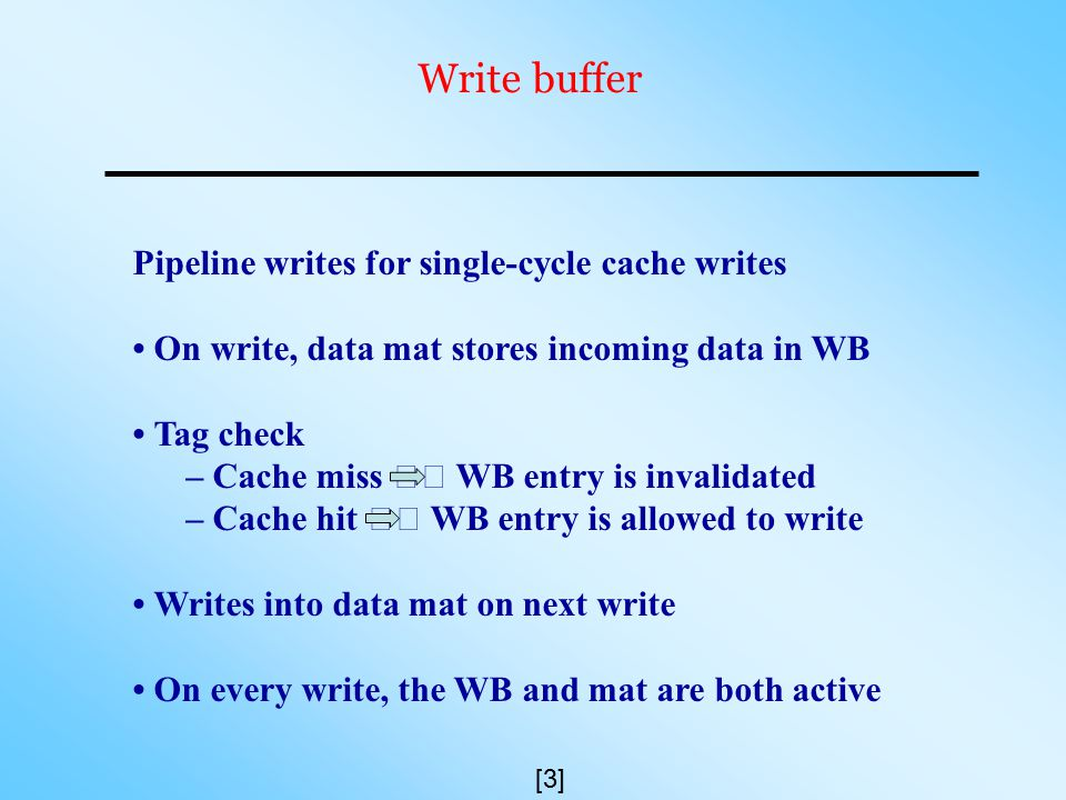 Write buffer Pipeline writes for single-cycle cache writes On write, data mat stores incoming data in WB Tag check – Cache miss WB entry is invalidated – Cache hit WB entry is allowed to write Writes into data mat on next write On every write, the WB and mat are both active [3]