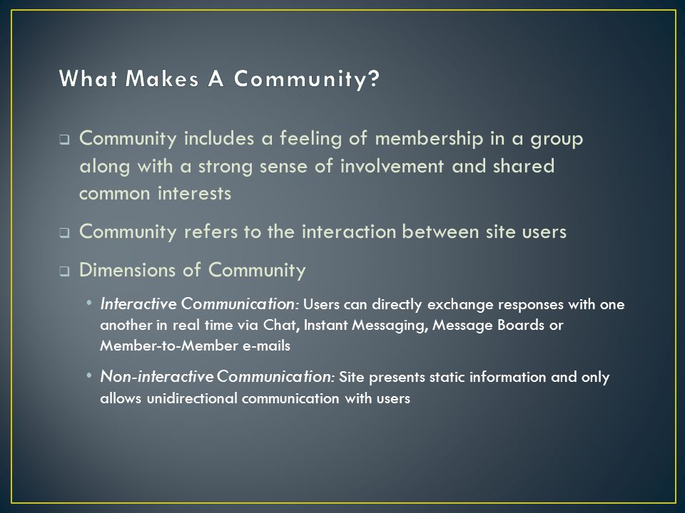  Community includes a feeling of membership in a group along with a strong sense of involvement and shared common interests  Community refers to the interaction between site users  Dimensions of Community Interactive Communication: Users can directly exchange responses with one another in real time via Chat, Instant Messaging, Message Boards or Member-to-Member e-mails Non-interactive Communication: Site presents static information and only allows unidirectional communication with users
