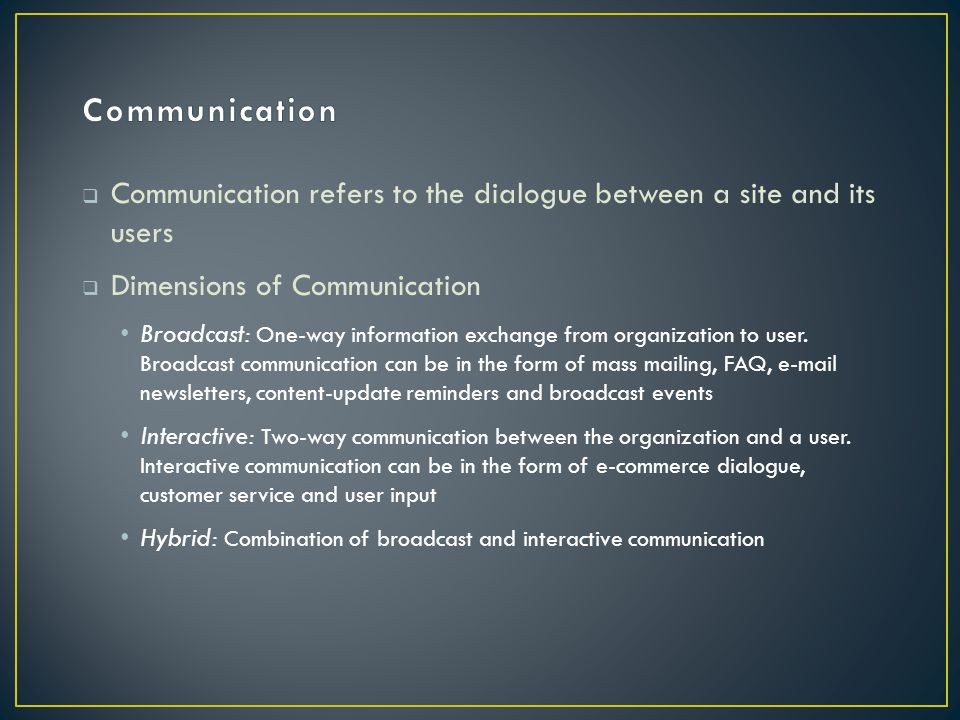  Communication refers to the dialogue between a site and its users  Dimensions of Communication Broadcast: One-way information exchange from organization to user.