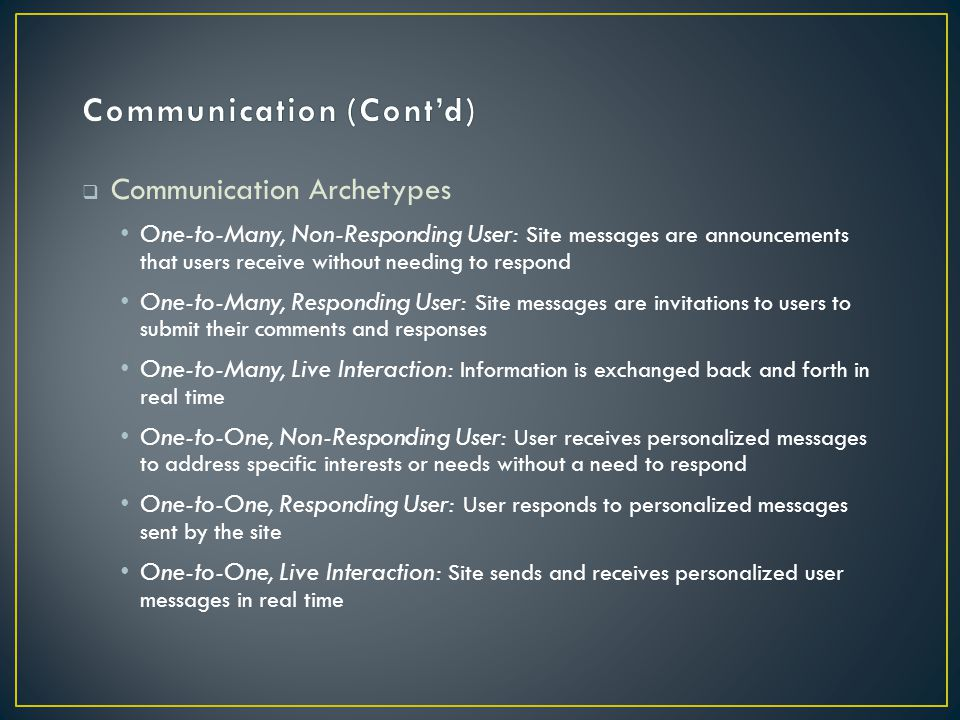  Communication Archetypes One-to-Many, Non-Responding User: Site messages are announcements that users receive without needing to respond One-to-Many, Responding User: Site messages are invitations to users to submit their comments and responses One-to-Many, Live Interaction: Information is exchanged back and forth in real time One-to-One, Non-Responding User: User receives personalized messages to address specific interests or needs without a need to respond One-to-One, Responding User: User responds to personalized messages sent by the site One-to-One, Live Interaction: Site sends and receives personalized user messages in real time