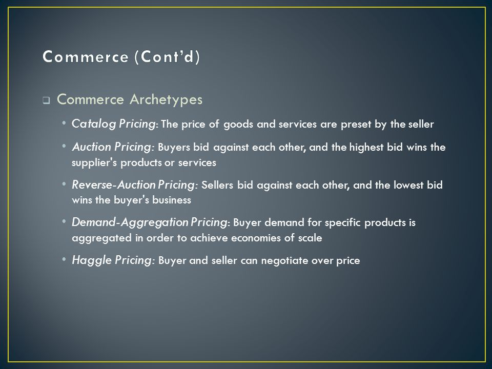  Commerce Archetypes Catalog Pricing : The price of goods and services are preset by the seller Auction Pricing: Buyers bid against each other, and the highest bid wins the supplier s products or services Reverse-Auction Pricing: Sellers bid against each other, and the lowest bid wins the buyer s business Demand-Aggregation Pricing : Buyer demand for specific products is aggregated in order to achieve economies of scale Haggle Pricing: Buyer and seller can negotiate over price