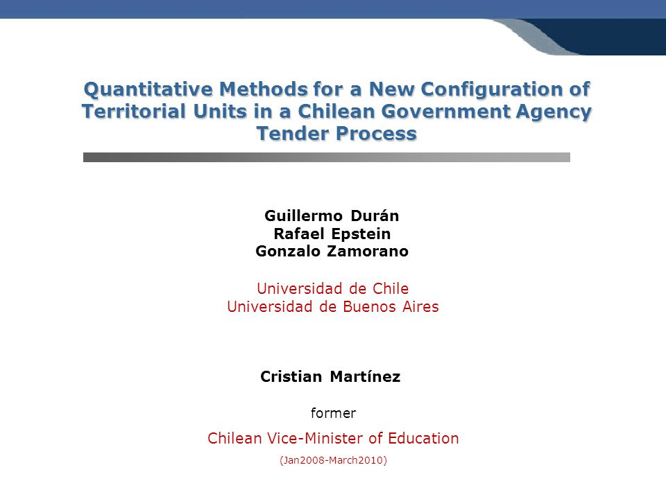 Quantitative Methods for a New Configuration of Territorial Units in a Chilean Government Agency Tender Process Guillermo Durán Rafael Epstein Gonzalo Zamorano former Chilean Vice-Minister of Education (Jan2008-March2010) Universidad de Chile Universidad de Buenos Aires Cristian Martínez