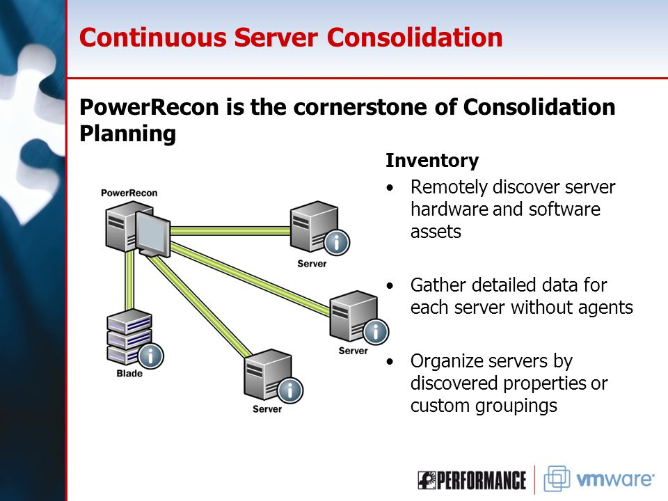 Continuous Server Consolidation PowerRecon is the cornerstone of Consolidation Planning Inventory Remotely discover server hardware and software assets Gather detailed data for each server without agents Organize servers by discovered properties or custom groupings