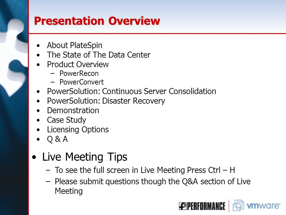 Presentation Overview About PlateSpin The State of The Data Center Product Overview –PowerRecon –PowerConvert PowerSolution: Continuous Server Consolidation PowerSolution: Disaster Recovery Demonstration Case Study Licensing Options Q & A Live Meeting Tips –To see the full screen in Live Meeting Press Ctrl – H –Please submit questions though the Q&A section of Live Meeting