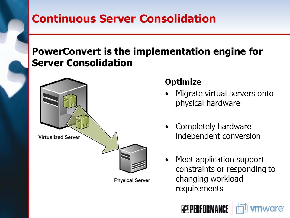 Continuous Server Consolidation PowerConvert is the implementation engine for Server Consolidation Optimize Migrate virtual servers onto physical hardware Completely hardware independent conversion Meet application support constraints or responding to changing workload requirements