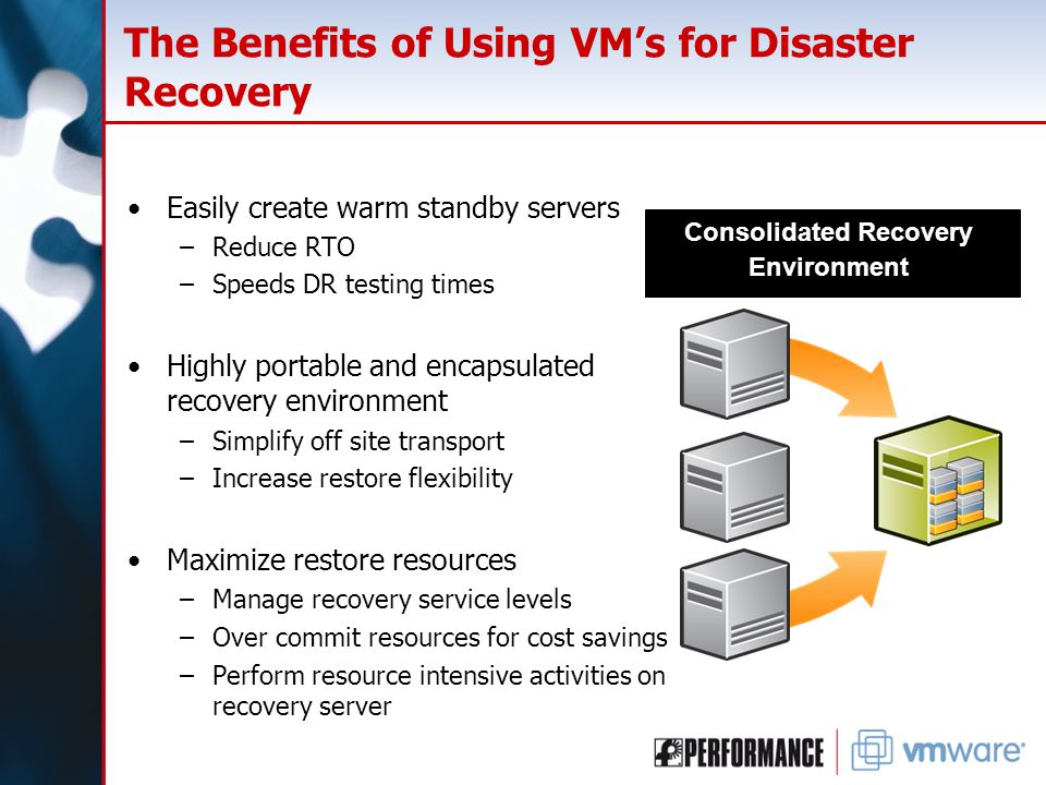 The Benefits of Using VM's for Disaster Recovery Easily create warm standby servers –Reduce RTO –Speeds DR testing times Highly portable and encapsula
