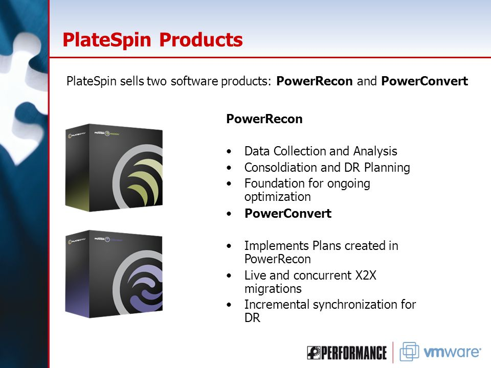 PlateSpin Products PowerRecon Data Collection and Analysis Consoldiation and DR Planning Foundation for ongoing optimization PlateSpin sells two software products: PowerRecon and PowerConvert PowerConvert Implements Plans created in PowerRecon Live and concurrent X2X migrations Incremental synchronization for DR