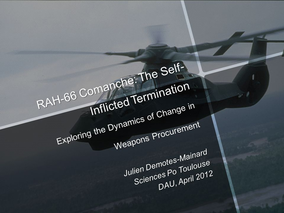 RAH-66 Comanche: The Self- Inflicted Termination Exploring the Dynamics of Change in Weapons Procurement Julien Demotes-Mainard Sciences Po Toulouse DAU, April 2012