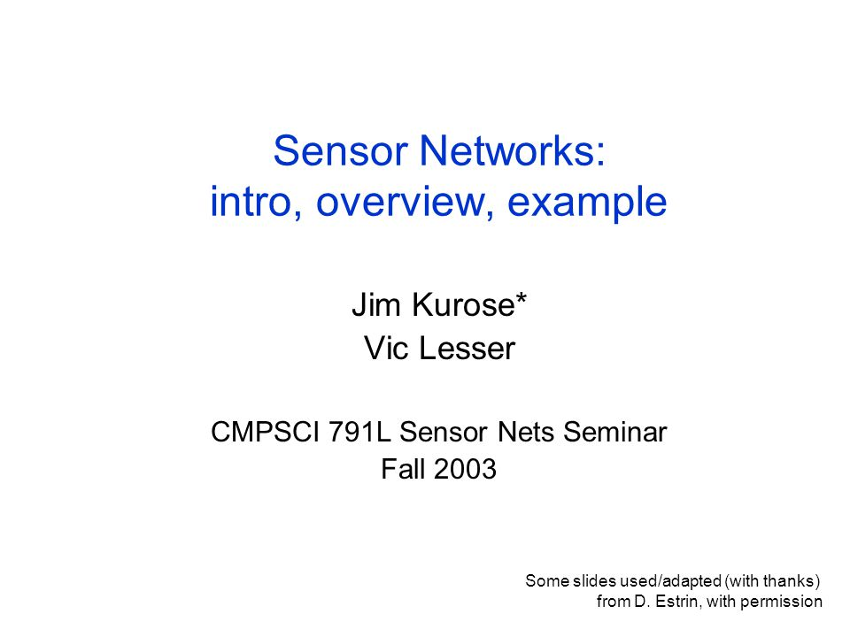 Sensor Networks: intro, overview, example Jim Kurose* Vic Lesser CMPSCI 791L Sensor Nets Seminar Fall 2003 Some slides used/adapted (with thanks) from