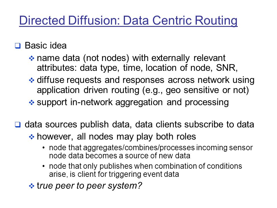 Directed Diffusion: Data Centric Routing  Basic idea  name data (not nodes) with externally relevant attributes: data type, time, location of node,