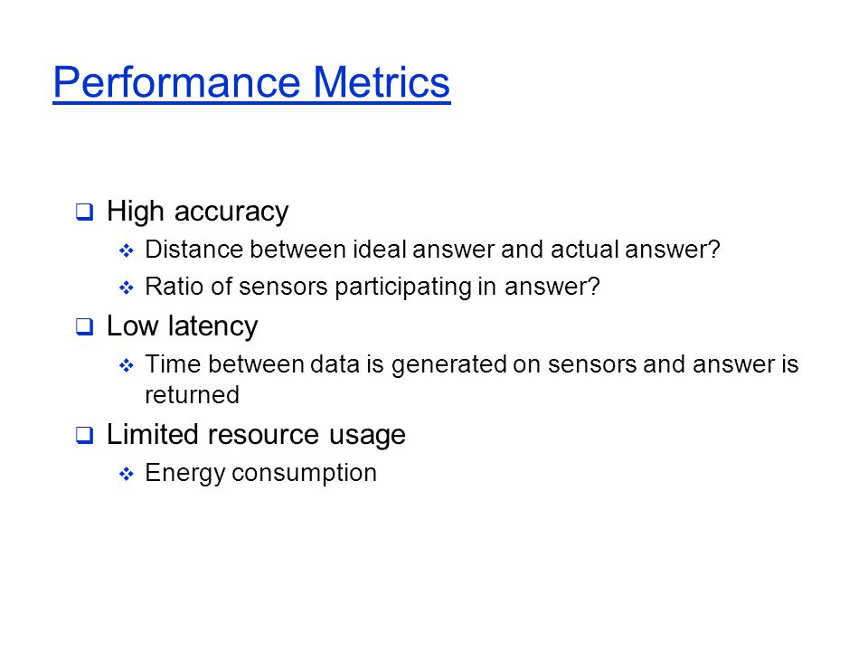 Performance Metrics  High accuracy  Distance between ideal answer and actual answer?  Ratio of sensors participating in answer?  Low latency  Tim