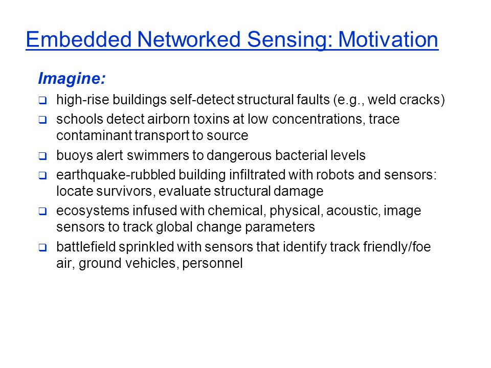Embedded Networked Sensing: Motivation Imagine:  high-rise buildings self-detect structural faults (e.g., weld cracks)  schools detect airborn toxin