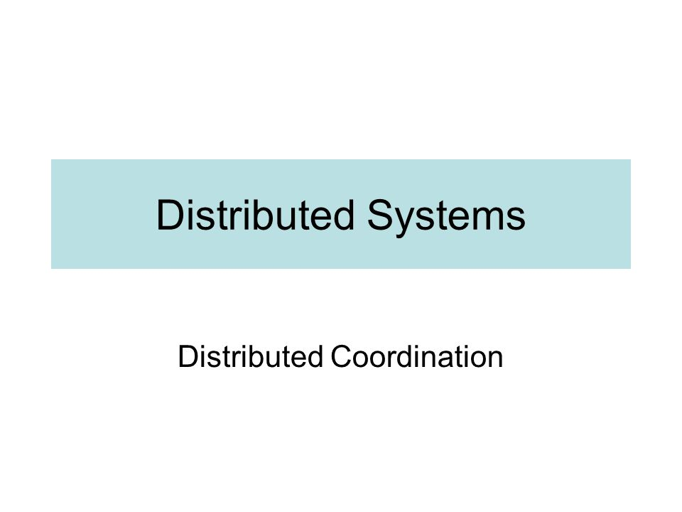 Distributed Systems Distributed Coordination