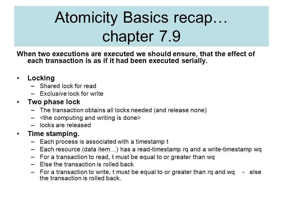 Atomicity Basics recap… chapter 7.9 When two executions are executed we should ensure, that the effect of each transaction is as if it had been executed serially.
