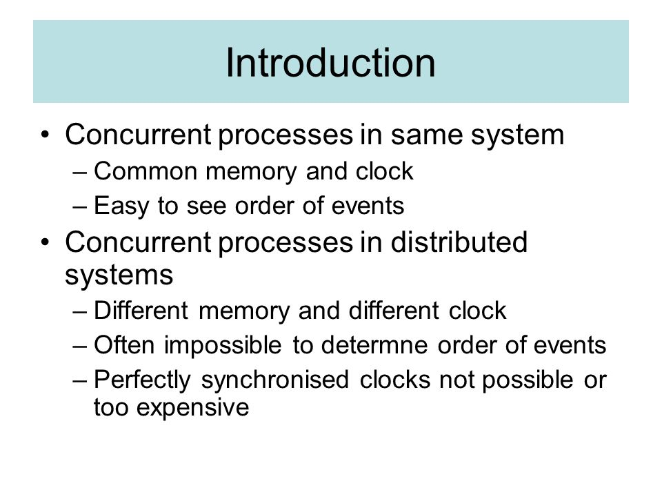Introduction Concurrent processes in same system –Common memory and clock –Easy to see order of events Concurrent processes in distributed systems –Different memory and different clock –Often impossible to determne order of events –Perfectly synchronised clocks not possible or too expensive