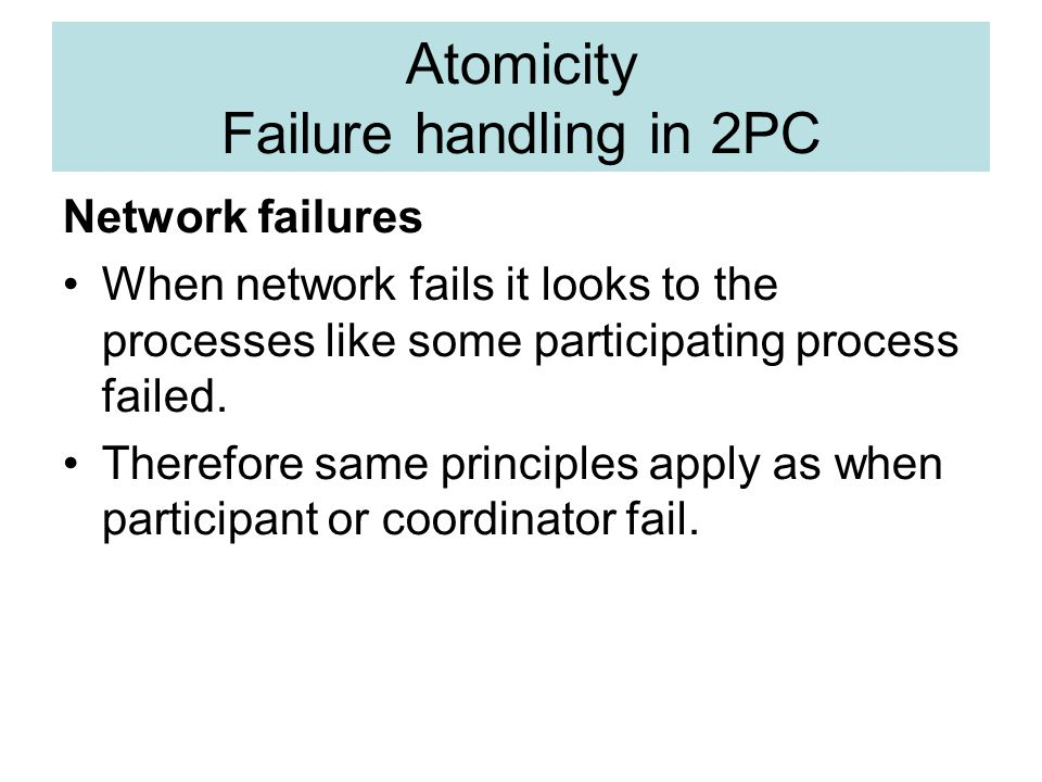 Atomicity Failure handling in 2PC Network failures When network fails it looks to the processes like some participating process failed.