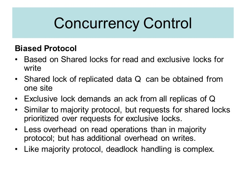 Concurrency Control Biased Protocol Based on Shared locks for read and exclusive locks for write Shared lock of replicated data Q can be obtained from one site Exclusive lock demands an ack from all replicas of Q Similar to majority protocol, but requests for shared locks prioritized over requests for exclusive locks.