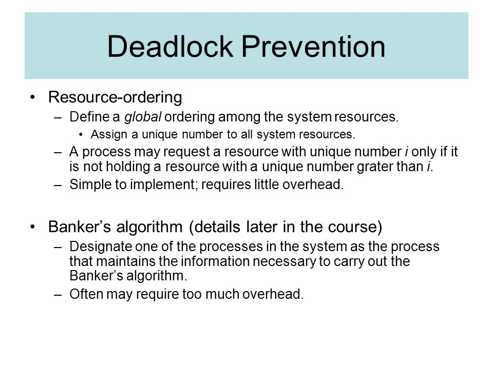 Deadlock Prevention Resource-ordering –Define a global ordering among the system resources.
