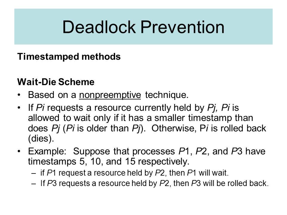 Deadlock Prevention Timestamped methods Wait-Die Scheme Based on a nonpreemptive technique.