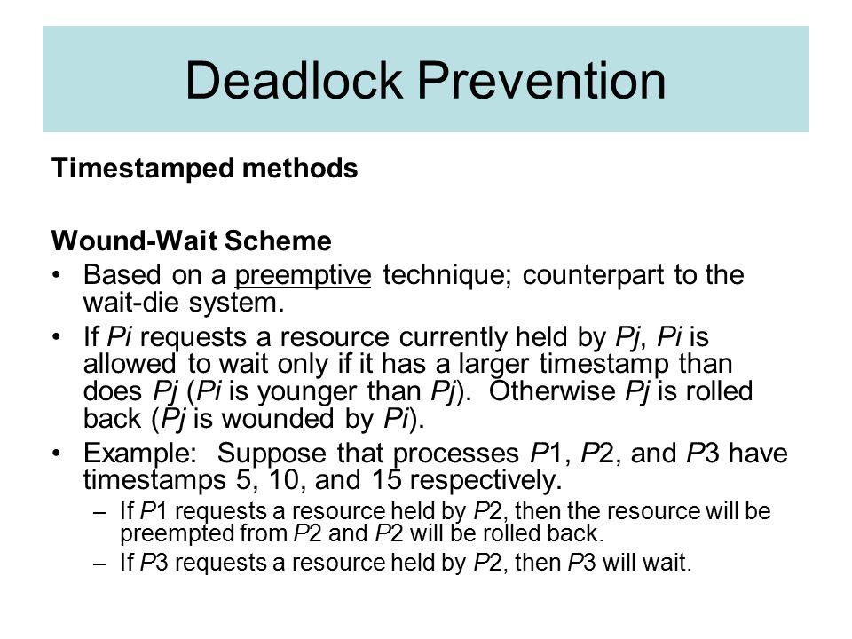 Deadlock Prevention Timestamped methods Wound-Wait Scheme Based on a preemptive technique; counterpart to the wait-die system.
