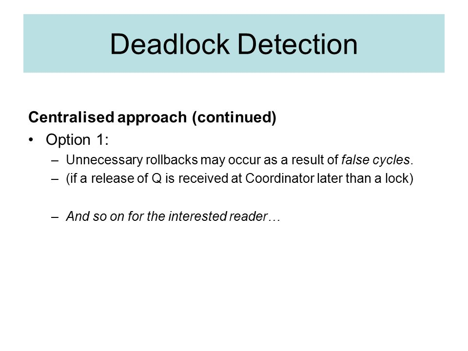 Deadlock Detection Centralised approach (continued) Option 1: –Unnecessary rollbacks may occur as a result of false cycles.