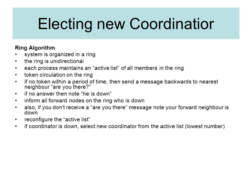 Electing new Coordinatior Ring Algorithm system is organized in a ring the ring is unidirectional each process maintains an active list of all members in the ring token circulation on the ring if no token within a period of time, then send a message backwards to nearest neighbour are you there? if no answer then note he is down inform all forward nodes on the ring who is down also, if you don t receive a are you there message note your forward neighbour is down reconfigure the active list if coordinator is down, select new coordinator from the active list (lowest number)