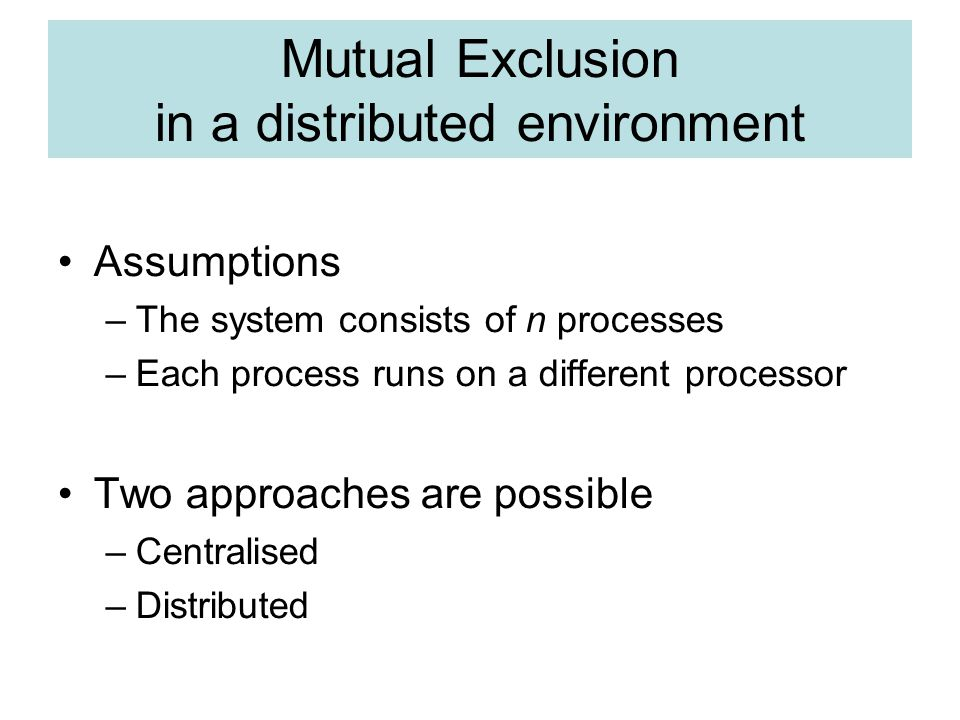 Mutual Exclusion in a distributed environment Assumptions –The system consists of n processes –Each process runs on a different processor Two approaches are possible –Centralised –Distributed