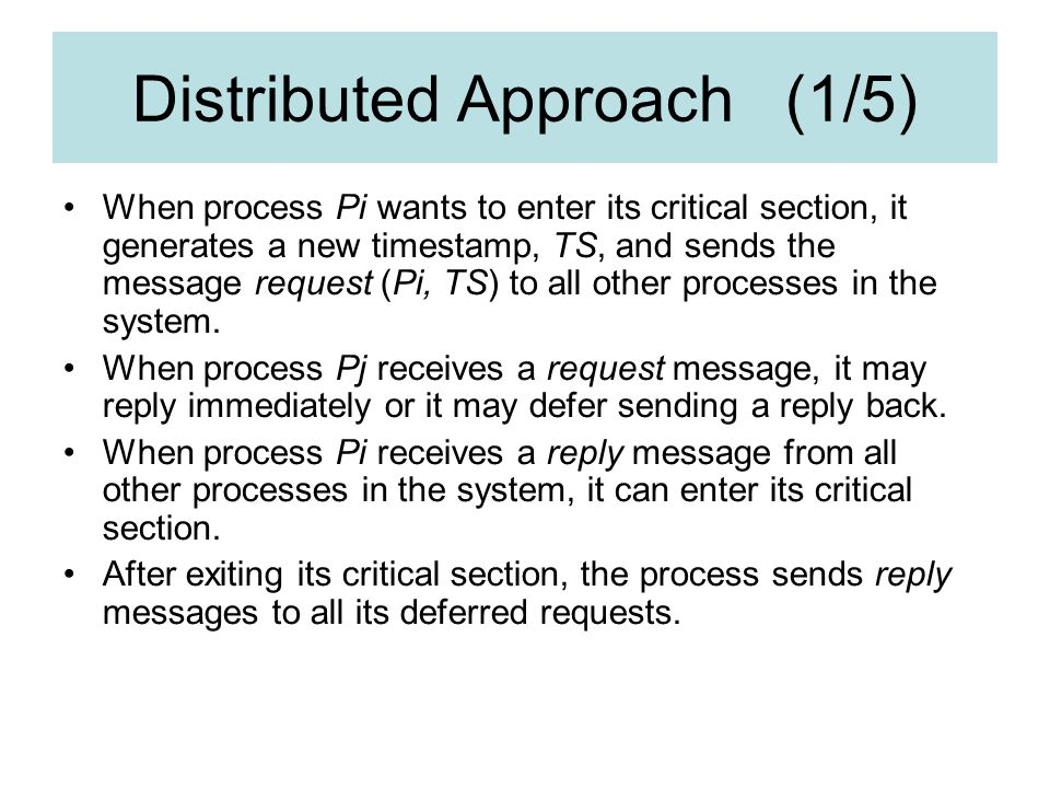 Distributed Approach (1/5) When process Pi wants to enter its critical section, it generates a new timestamp, TS, and sends the message request (Pi, TS) to all other processes in the system.