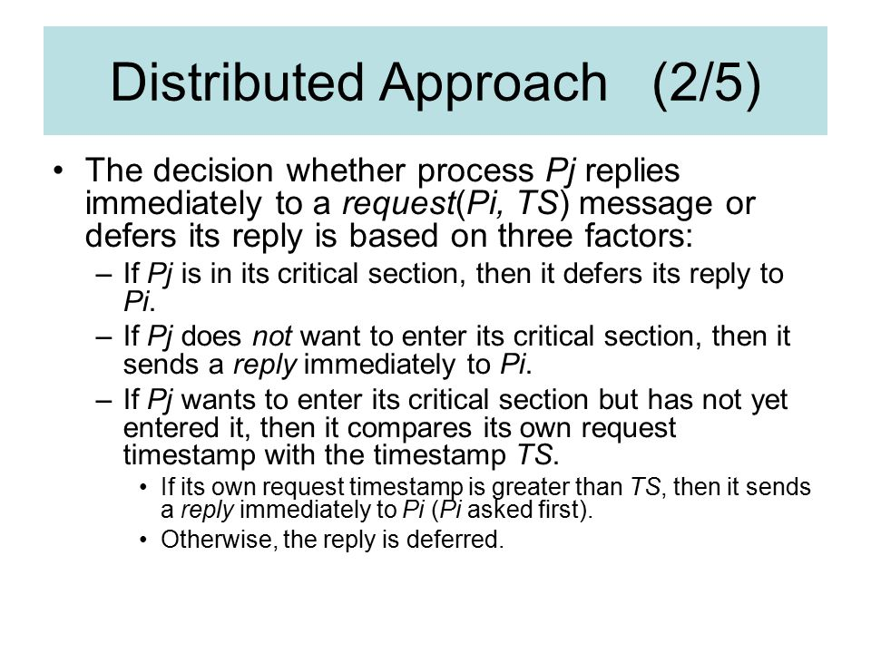 Distributed Approach (2/5) The decision whether process Pj replies immediately to a request(Pi, TS) message or defers its reply is based on three factors: –If Pj is in its critical section, then it defers its reply to Pi.