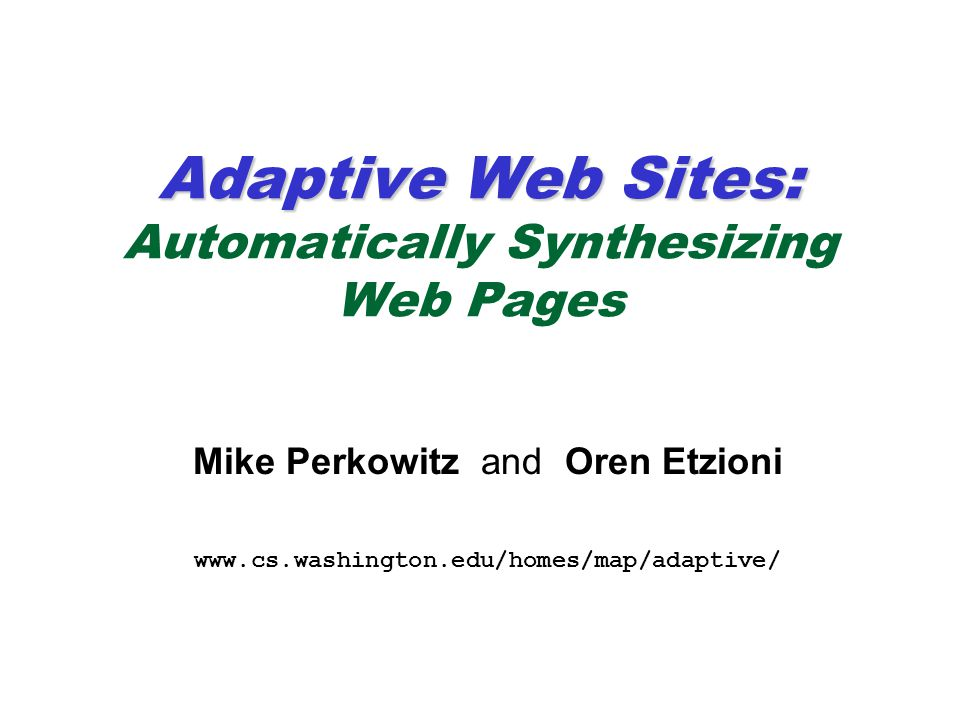 Adaptive Web Sites: Adaptive Web Sites: Automatically Synthesizing Web Pages Mike Perkowitz and Oren Etzioni www.cs.washington.edu/homes/map/adaptive/