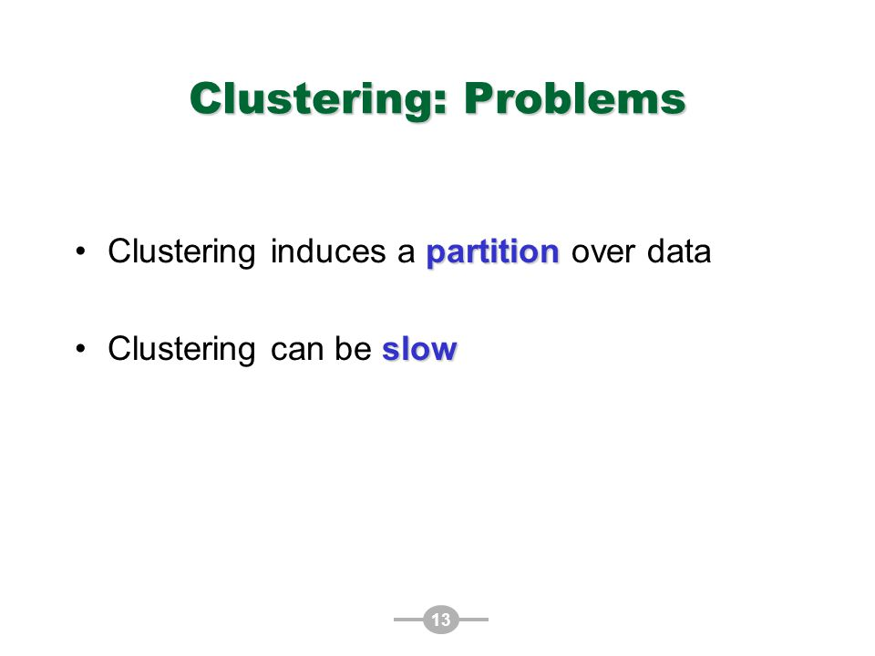 13 Clustering: Problems partitionClustering induces a partition over data slowClustering can be slow