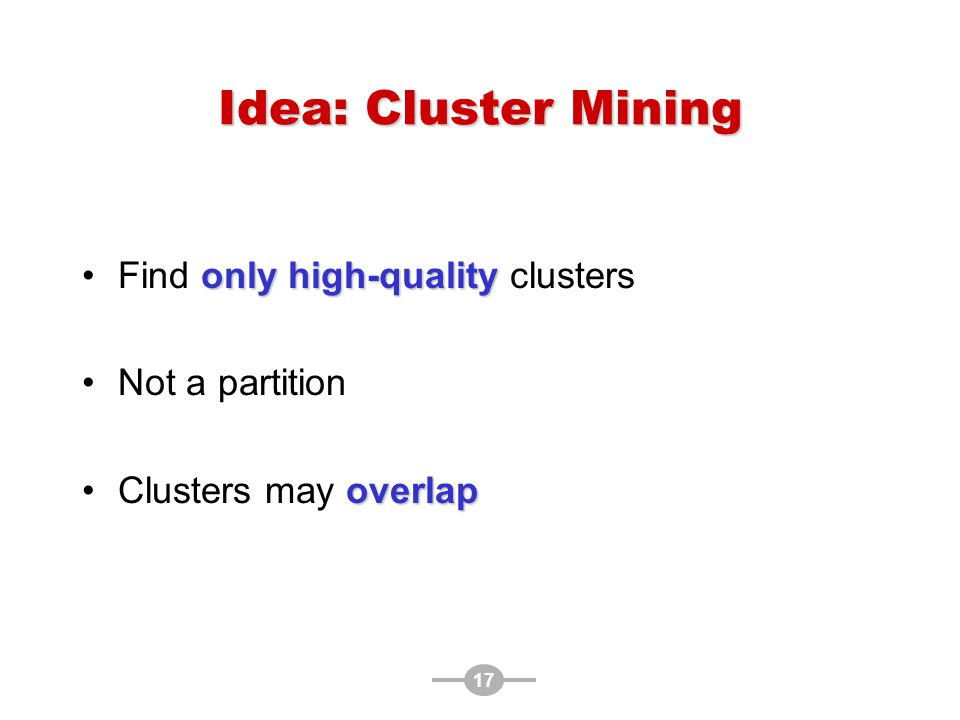 17 Idea: Cluster Mining only high-qualityFind only high-quality clusters Not a partition overlapClusters may overlap