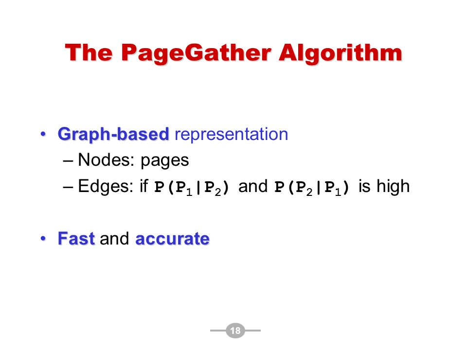 18 The PageGather Algorithm Graph-basedGraph-based representation –Nodes: pages –Edges: if P(P 1 |P 2 ) and P(P 2 |P 1 ) is high Fast accurateFast and accurate