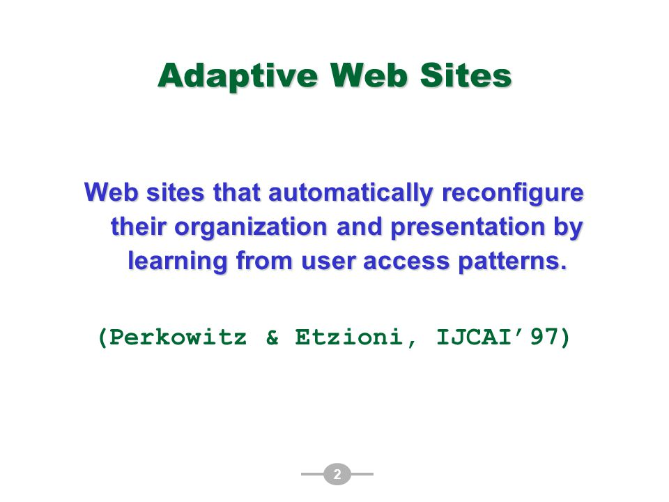 2 Adaptive Web Sites Web sites that automatically reconfigure their organization and presentation by learning from user access patterns.