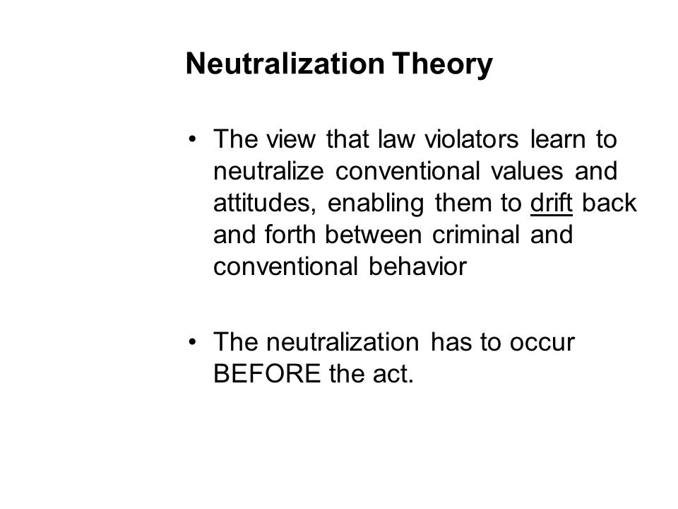 Neutralization Theory The view that law violators learn to neutralize conventional values and attitudes, enabling them to drift back and forth between criminal and conventional behavior The neutralization has to occur BEFORE the act.