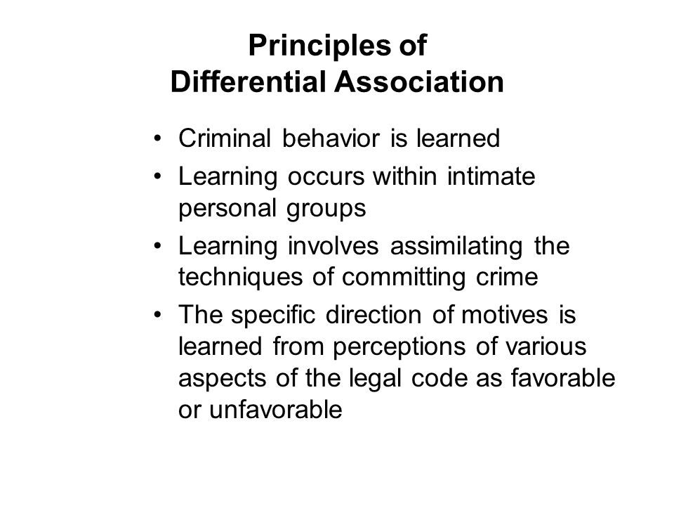 Principles of Differential Association Criminal behavior is learned Learning occurs within intimate personal groups Learning involves assimilating the techniques of committing crime The specific direction of motives is learned from perceptions of various aspects of the legal code as favorable or unfavorable