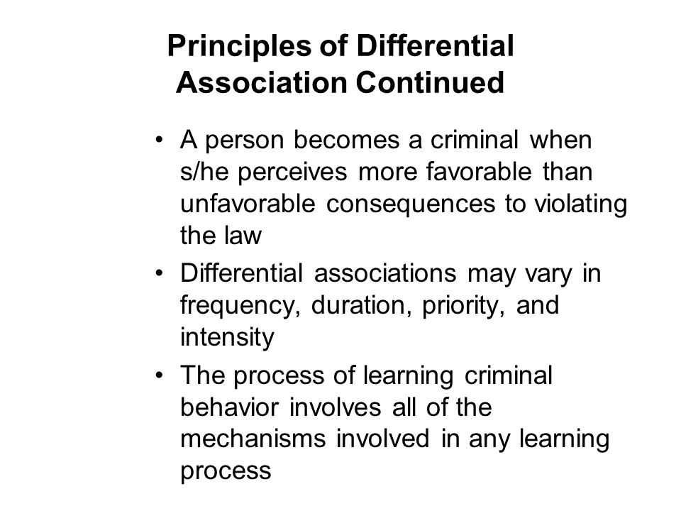 Principles of Differential Association Continued A person becomes a criminal when s/he perceives more favorable than unfavorable consequences to violating the law Differential associations may vary in frequency, duration, priority, and intensity The process of learning criminal behavior involves all of the mechanisms involved in any learning process