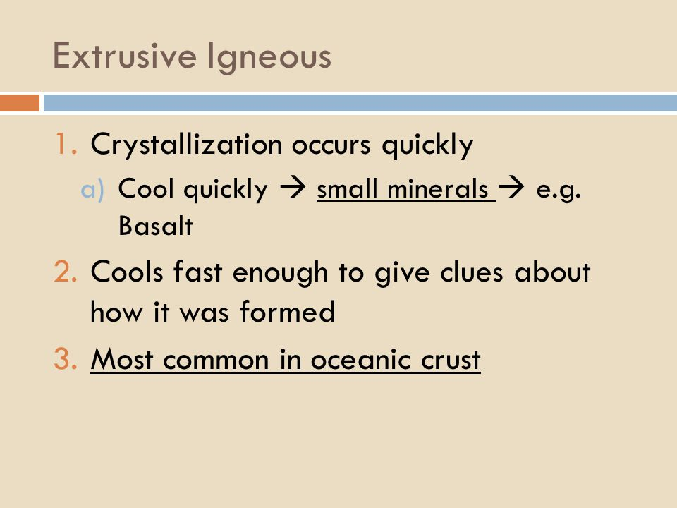 Extrusive Igneous 1.Crystallization occurs quickly a)Cool quickly  small minerals  e.g.
